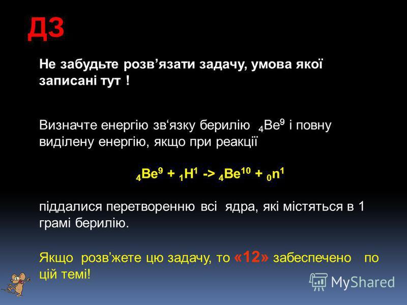 ДЗ Не забудьте розвязати задачу, умова якої записані тут ! Визначте енергію звязку берилію 4 Be 9 і повну виділену енергію, якщо при реакції 4 Be 9 + 1 H 1 -> 4 Be 10 + 0 n 1 піддалися перетворенню всі ядра, які містяться в 1 грамі берилію. Якщо розв