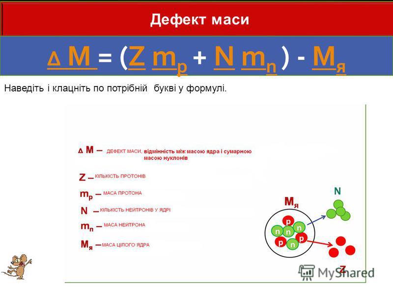 Дефект маси Δ M Δ M = (Z m p + N m n ) - M яZm pNm nM я Наведіть і клацніть по потрібній букві у формулі.