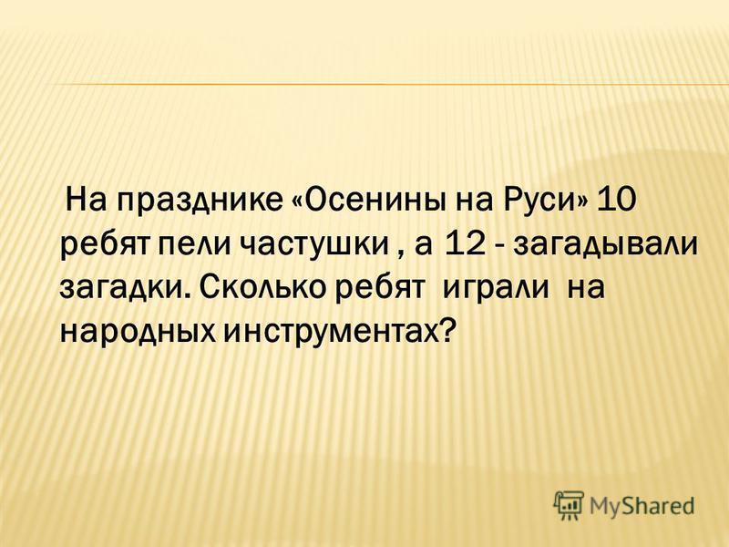 На празднике «Осенины на Руси» 10 ребят пели частушки, а 12 - загадывали загадки. Сколько ребят играли на народных инструментах?