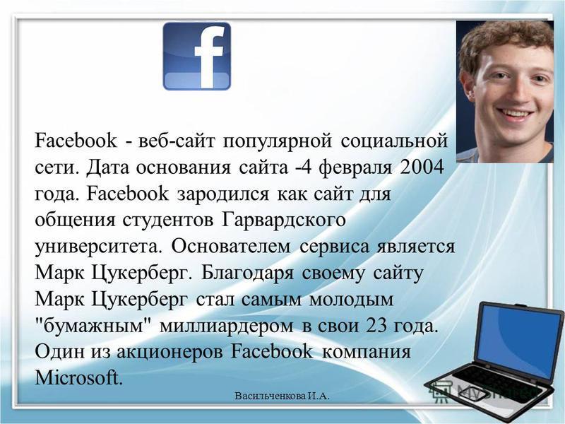 Facebook - веб-сайт популярной социальной сети. Дата основания сайта -4 февраля 2004 года. Facebook зародился как сайт для общения студентов Гарвардского университета. Основателем сервиса является Марк Цукерберг. Благодаря своему сайту Марк Цукерберг