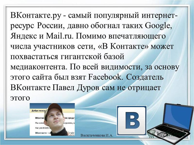 ВКонтакте.ру - самый популярный интернет- ресурс России, давно обогнал таких Google, Яндекс и Mail.ru. Помимо впечатляющего числа участников сети, «В Контакте» может похвастаться гигантской базой медиа контента. По всей видимости, за основу этого сай