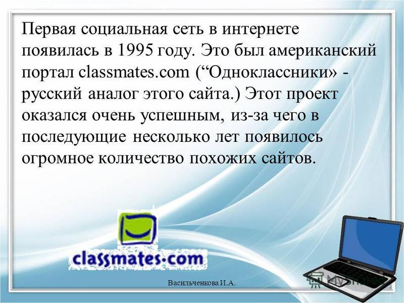 Первая социальная сеть в интернете появилась в 1995 году. Это был американский портал classmates.com (Одноклассники» - русский аналог этого сайта.) Этот проект оказался очень успешным, из-за чего в последующие несколько лет появилось огромное количес