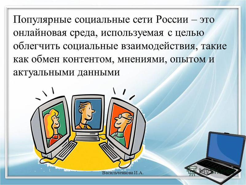Популярные социальные сети России – это онлайновая среда, используемая с целью облегчить социальные взаимодействия, такие как обмен контентом, мнениями, опытом и актуальными данными Васильченкова И.А.