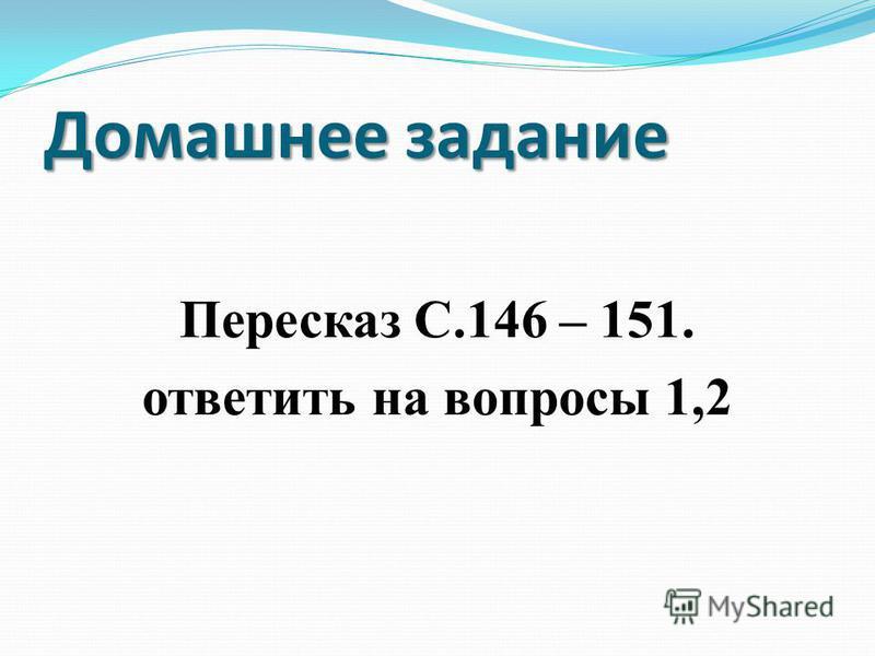 Домашнее задание Пересказ С.146 – 151. ответить на вопросы 1,2