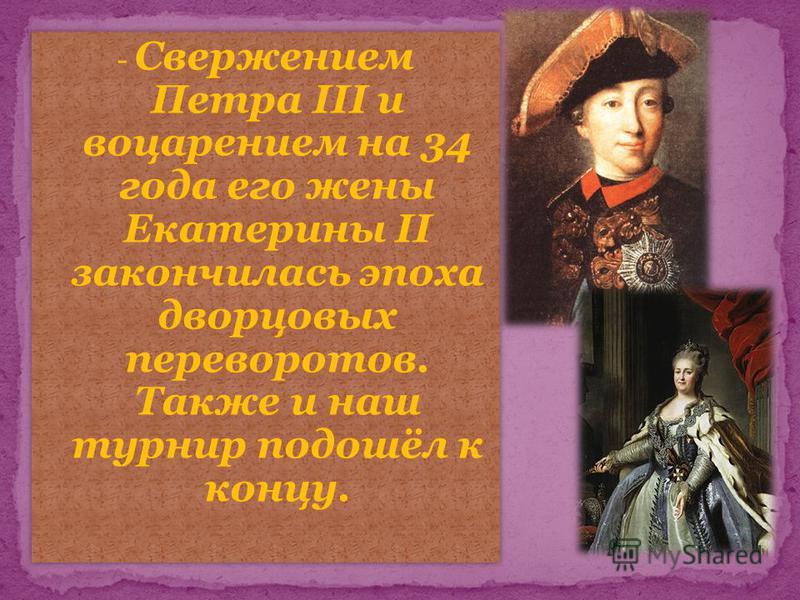 - Свержением Петра III и воцарением на 34 года его жены Екатерины II закончилась эпоха дворцовых переворотов. Также и наш турнир подошёл к концу.