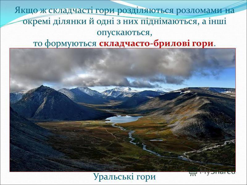 Якщо ж складчасті гори розділяються розломами на окремі ділянки й одні з них піднімаються, а інші опускаються, то формуються складчасто-брилові гори. Уральські гори