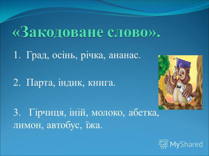 1. Град, осінь, річка, ананас. 2. Парта, індик, книга. 3. Гірчиця, іній, молоко, абетка, лимон, автобус, їжа.