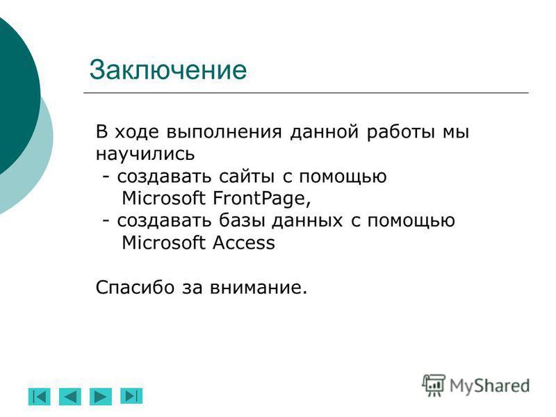 Заключение В ходе выполнения данной работы мы научились - создавать сайты с помощью Microsoft FrontPage, - создавать базы данных с помощью Microsoft Access Спасибо за внимание.