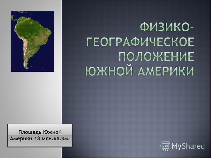 Площадь Южной Америки 18 млн.кв.км.