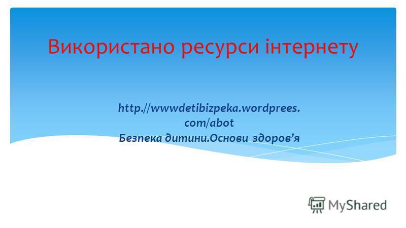Використано ресурси інтернету http.//wwwdetibizpeka.wordprees. com/abot Безпека дитини.Основи здоровя