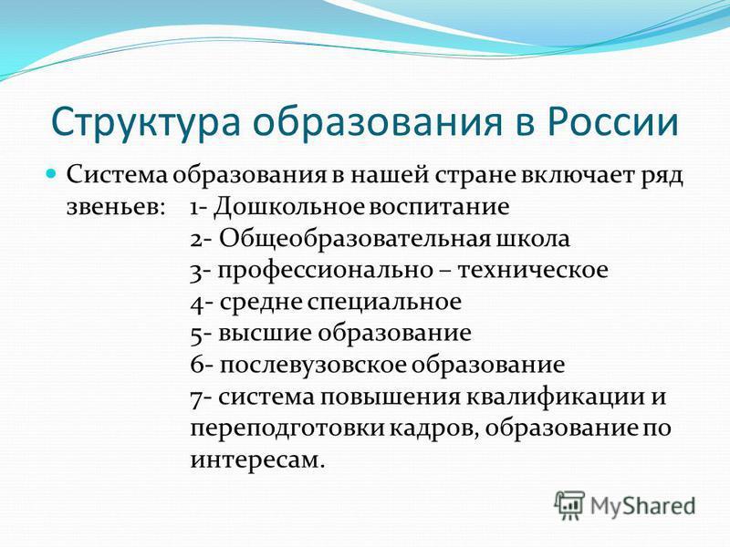 Структура образования в России Система образования в нашей стране включает ряд звеньев: 1- Дошкольное воспитание 2- Общеобразовательная школа 3- профессионально – техническое 4- средне специальное 5- высшие образование 6- послевузовское образование 7