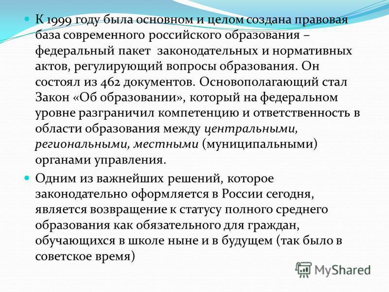 К 1999 году была основном и целом создана правовая база современного российского образования – федеральный пакет законодательных и нормативных актов, регулирующий вопросы образования. Он состоял из 462 документов. Основополагающий стал Закон «Об обра