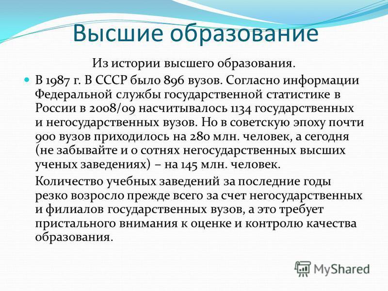Высшие образование Из истории высшего образования. В 1987 г. В СССР было 896 вузов. Согласно информации Федеральной службы государственной статистике в России в 2008/09 насчитывалось 1134 государственных и негосударственных вузов. Но в советскую эпох