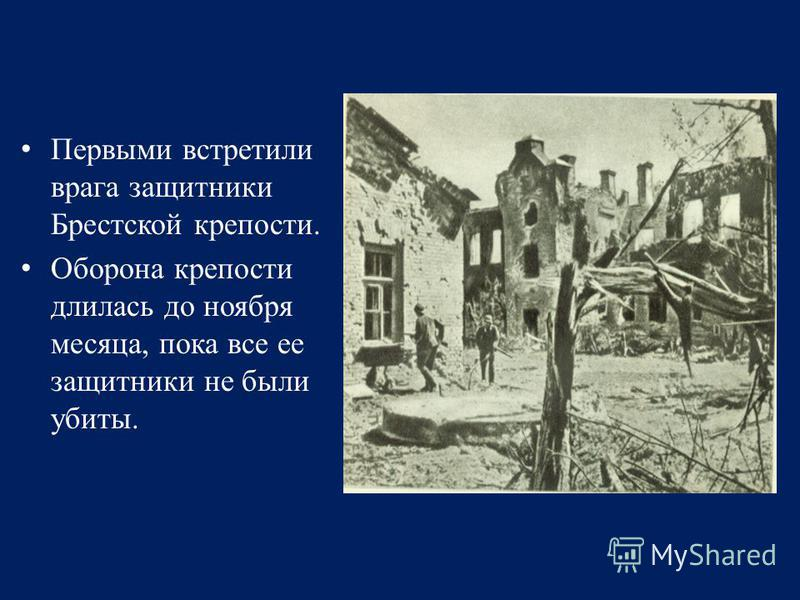 Первыми встретили врага защитники Брестской крепости. Оборона крепости длилась до ноября месяца, пока все ее защитники не были убиты.