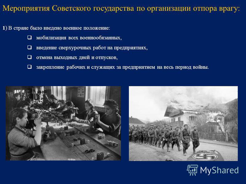 1) В стране было введено военное положение: мобилизация всех военнообязанных, введение сверхурочных работ на предприятиях, отмена выходных дней и отпусков, закрепление рабочих и служащих за предприятием на весь период войны. Мероприятия Советского го