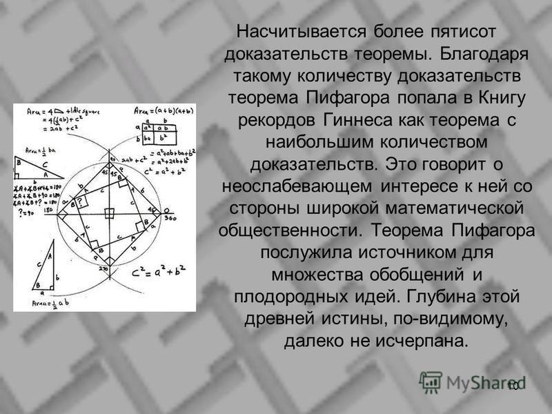 Насчитывается более пятисот доказательств теоремы. Благодаря такому количеству доказательств теорема Пифагора попала в Книгу рекордов Гиннеса как теорема с наибольшим количеством доказательств. Это говорит о неослабевающем интересе к ней со стороны ш