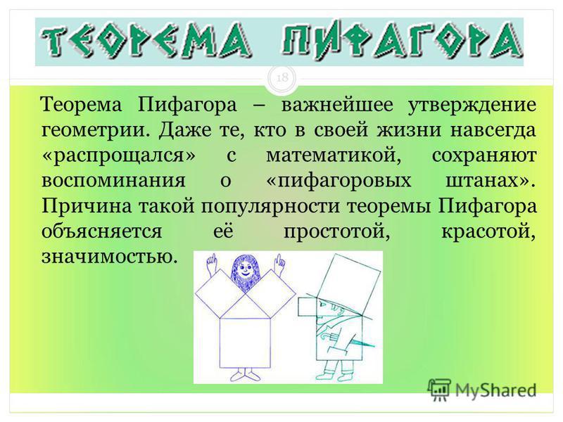 Теорема Пифагора – важнейшее утверждение геометрии. Даже те, кто в своей жизни навсегда «распрощался» с математикой, сохраняют воспоминания о «пифагоровых штанах». Причина такой популярности теоремы Пифагора объясняется её простотой, красотой, значим