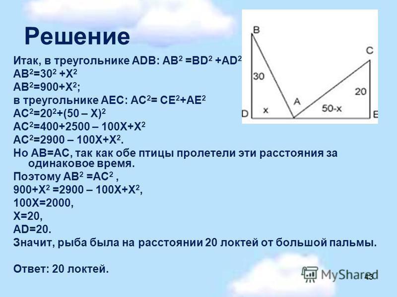 Решение Итак, в треугольнике АDВ: АВ 2 =ВD 2 +АD 2 АВ 2 =30 2 +Х 2 АВ 2 =900+Х 2 ; в треугольнике АЕС: АС 2 = СЕ 2 +АЕ 2 АС 2 =20 2 +(50 – Х) 2 АС 2 =400+2500 – 100Х+Х 2 АС 2 =2900 – 100Х+Х 2. Но АВ=АС, так как обе птицы пролетели эти расстояния за о