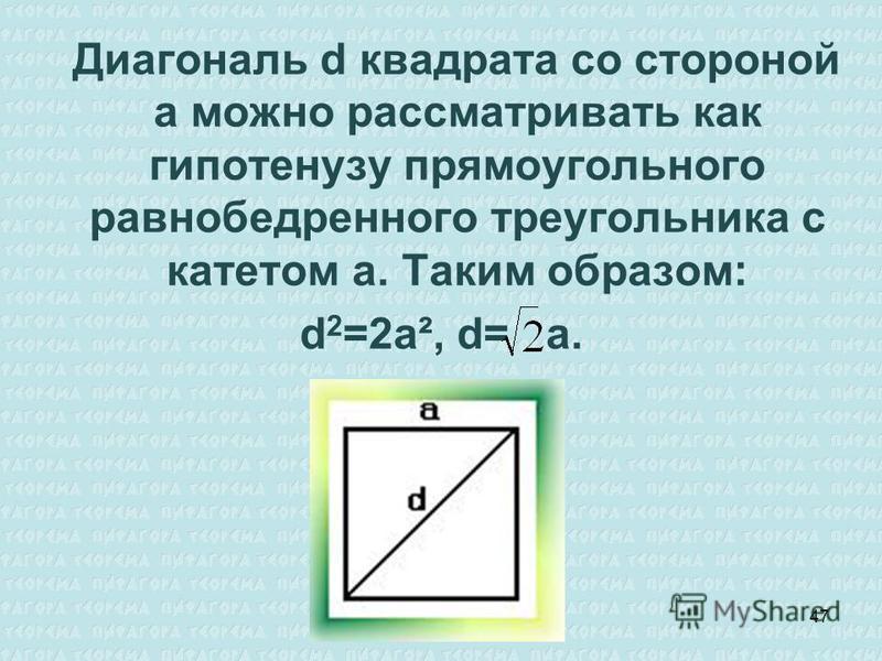 Диагональ d квадрата со стороной а можно рассматривать как гипотенузу прямоугольного равнобедренного треугольника с катетом а. Таким образом: d 2 =2a², d= a. 47