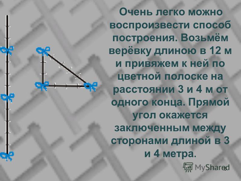 Очень легко можно воспроизвести способ построения. Возьмём верёвку длиною в 12 м и привяжем к ней по цветной полоске на расстоянии 3 и 4 м от одного конца. Прямой угол окажется заключенным между сторонами длиной в 3 и 4 метра. 6