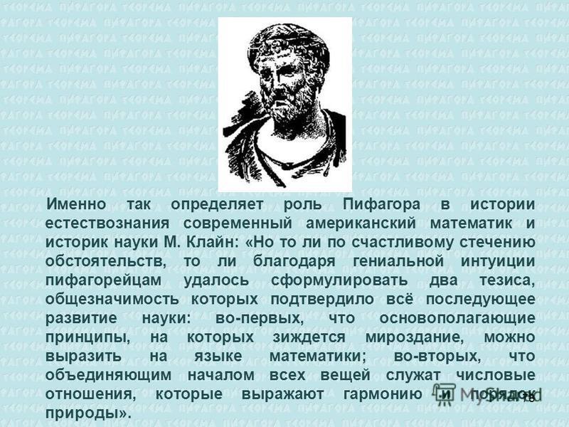 Именно так определяет роль Пифагора в истории естествознания современный американский математик и историк науки М. Клайн: «Но то ли по счастливому стечению обстоятельств, то ли благодаря гениальной интуиции пифагорейцам удалось сформулировать два тез