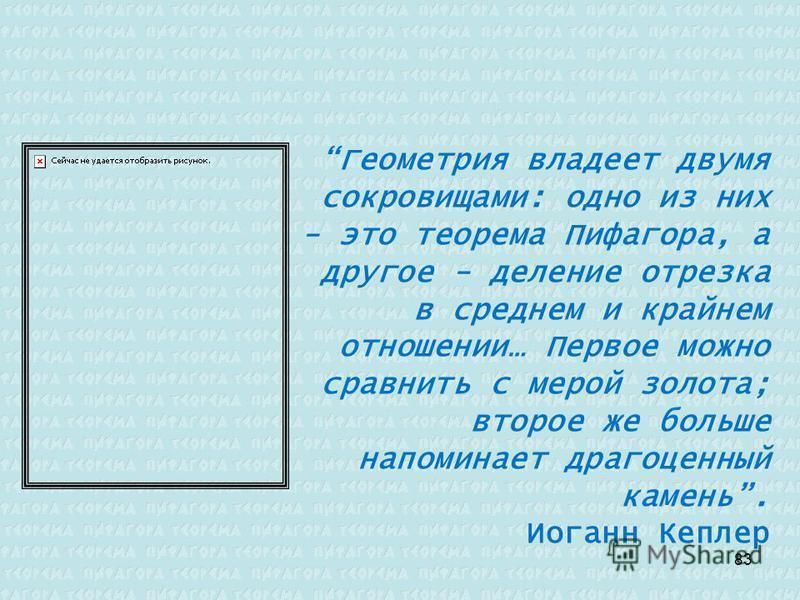 Геометрия владеет двумя сокровищами: одно из них - это теорема Пифагора, а другое - деление отрезка в среднем и крайнем отношении… Первое можно сравнить с мерой золота; второе же больше напоминает драгоценный камень. Иоганн Кеплер 83