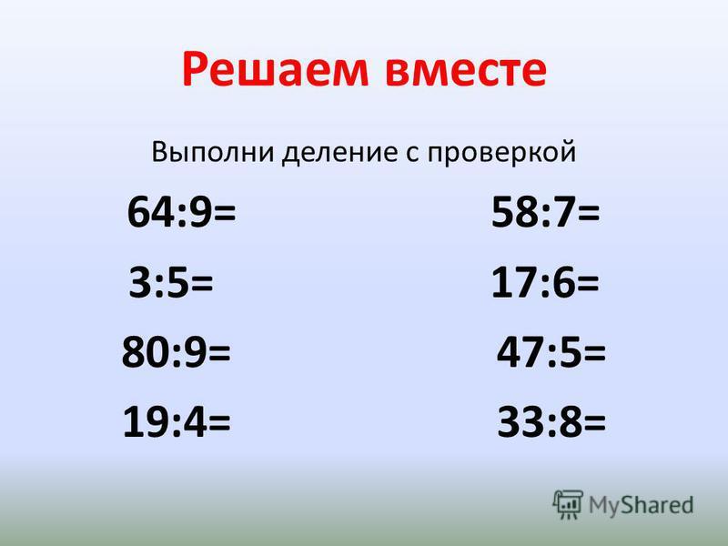 Решаем вместе Выполни деление с проверкой 64:9= 58:7= 3:5= 17:6= 80:9= 47:5= 19:4= 33:8=