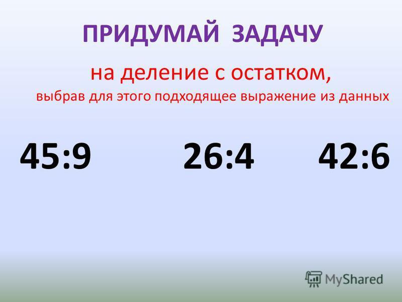 ПРИДУМАЙ ЗАДАЧУ на деление с остатком, выбрав для этого подходящее выражение из данных 45:9 26:4 42:6