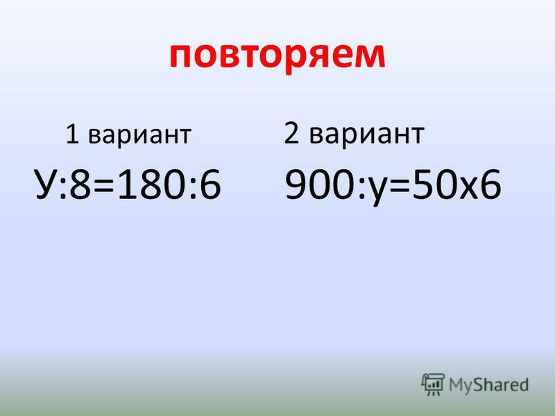 повторяем 1 вариант 2 вариант У:8=180:6 900:у=50 х 6