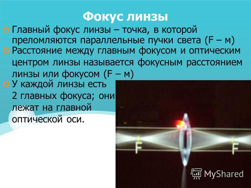 Фокус линзы У каждой линзы есть 2 главных фокуса; они лежат на главной оптической оси. Главный фокус линзы – точка, в которой преломляются параллельные пучки света (F – м) Расстояние между главным фокусом и оптическим центром линзы называется фокусны