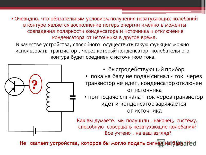 Очевидно, что обязательным условием получения незатухающих колебаний в контуре является восполнение потерь энергии именно в моменты совпадения полярности конденсатора и источника и отключение конденсатора от источника в другое время. В качестве устро