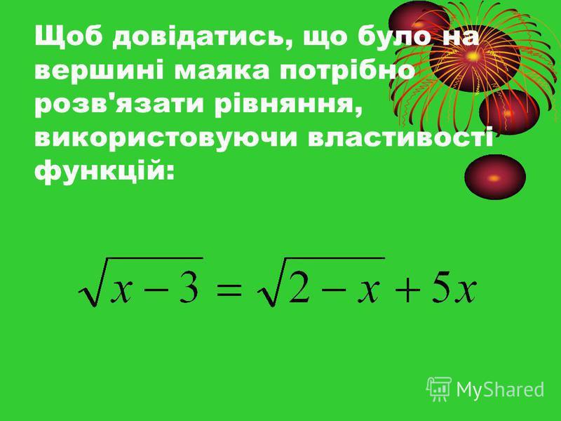 Щоб довідатись, що було на вершині маяка потрібно розв'язати рівняння, використовуючи властивості функцій: