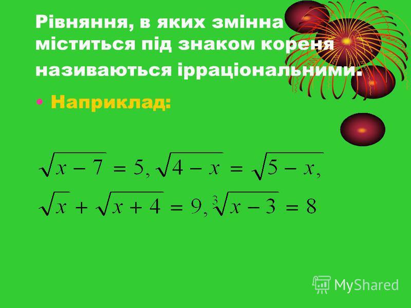 Рівняння, в яких змінна міститься під знаком кореня називаються ірраціональними. Наприклад: