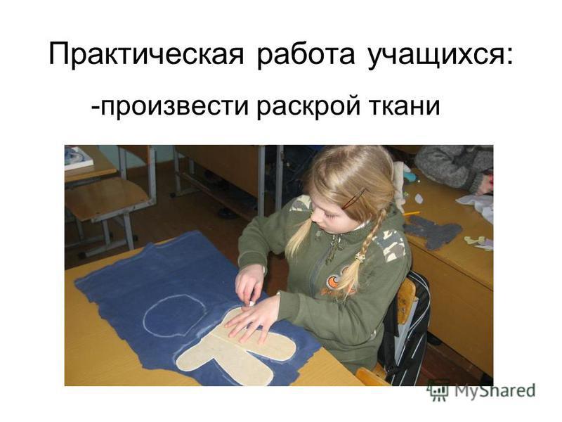 Практическая работа учащихся: -произвести раскрой ткани