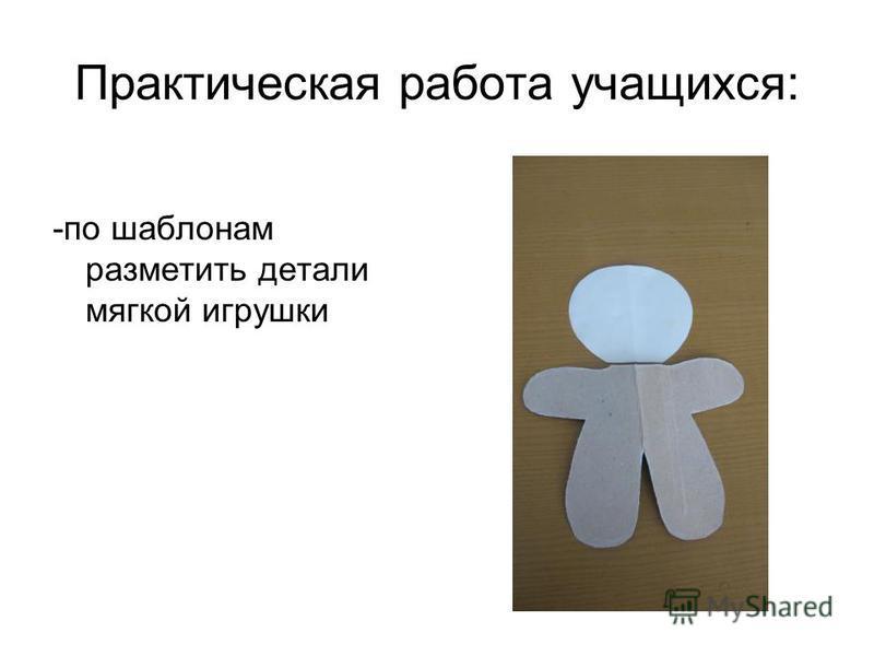 Практическая работа учащихся: -по шаблонам разметить детали мягкой игрушки