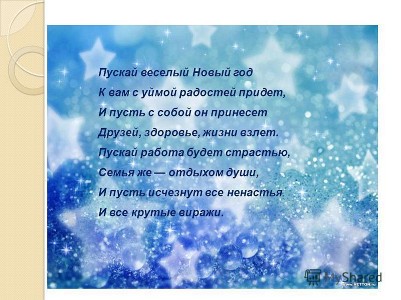Пускай веселый Новый год К вам с уймой радостей придет, И пусть с собой он принесет Друзей, здоровье, жизни взлет. Пускай работа будет страстью, Семья же отдыхом души, И пусть исчезнут все ненастья И все крутые виражи.
