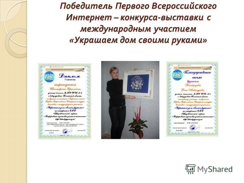 Победитель Первого Всероссийского Интернет – конкурса - выставки с международным участием « Украшаем дом своими руками »