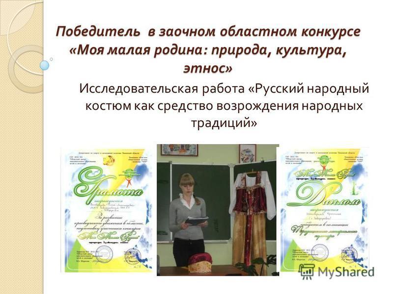 Победитель в заочном областном конкурсе « Моя малая родина : природа, культура, этнос » Исследовательская работа « Русский народный костюм как средство возрождения народных традиций »