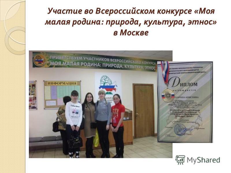 Участие во Всероссийском конкурсе « Моя малая родина : природа, культура, этнос » в Москве