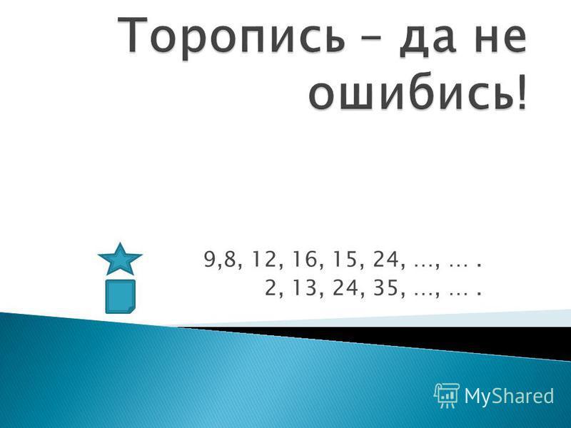9,8, 12, 16, 15, 24, …, …. 2, 13, 24, 35, …, ….