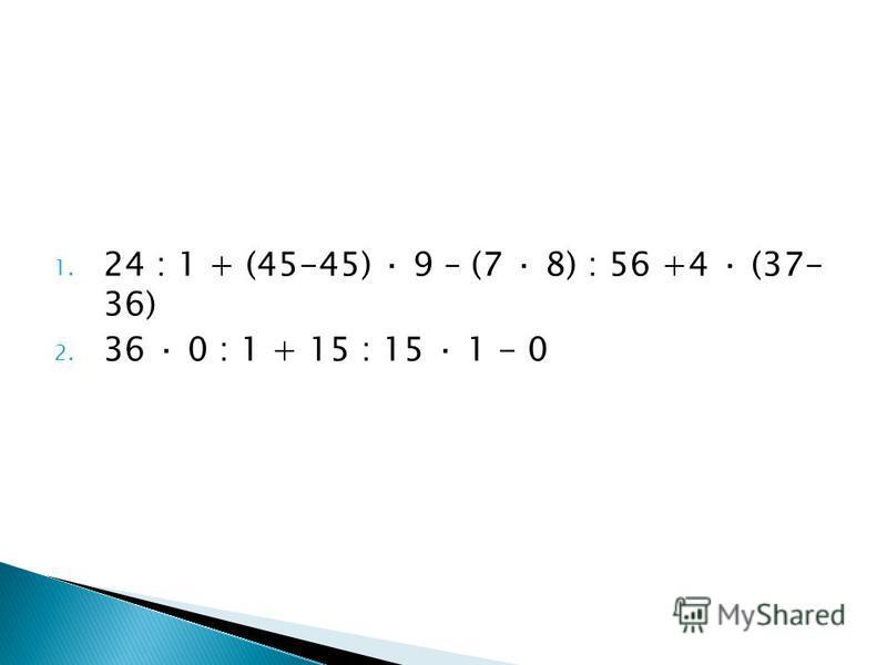 1. 24 : 1 + (45-45) · 9 – (7 · 8) : 56 +4 · (37- 36) 2. 36 · 0 : 1 + 15 : 15 · 1 - 0