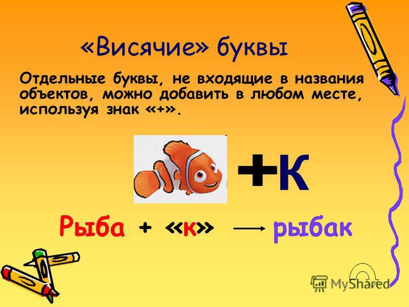 «Висячие» буквы Отдельные буквы, не входящие в названия объектов, можно добавить в любом месте, используя знак «+». Рыба + «к» рыбак