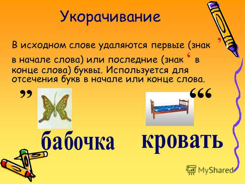 Укорачивание В исходном слове удаляются первые (знак в начале слова) или последние (знак в конце слова) буквы. Используется для отсечения букв в начале или конце слова.