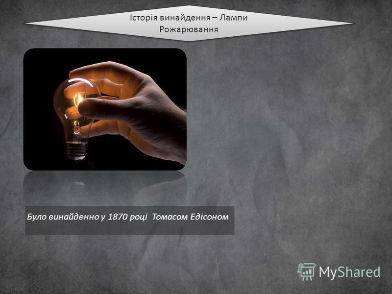Історія винайдення – Лампи Рожарювання Було винайденно у 1870 році Томасом Едісоном