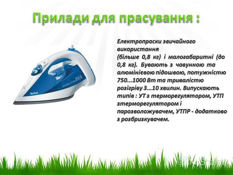 Електропраски звичайного використання (більше 0,8 кг) і малогабаритні (до 0,8 кг). Бувають з чавунною та алюмінієвою підошвою, потужністю 750...1000 Вт та тривалістю розігріву 3...10 хвилин. Випускають типів : УТ з терморегулятором, УТП зтерморегулят