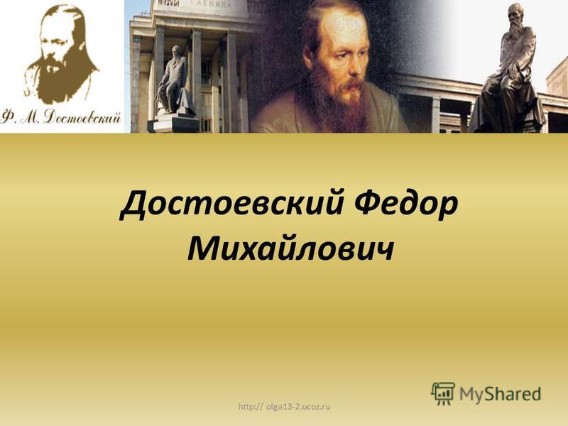 http:// olga13-2.ucoz.ru Достоевский Федор Михайлович