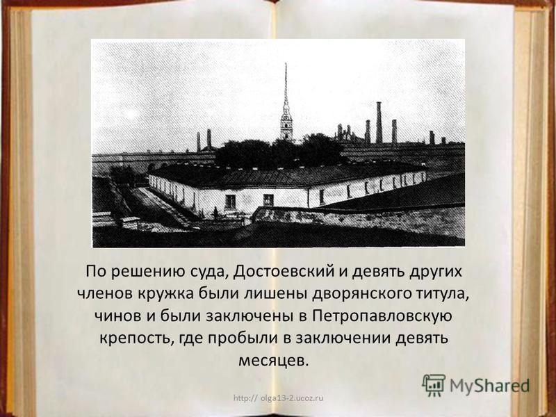http:// olga13-2.ucoz.ru По решению суда, Достоевский и девять других членов кружка были лишены дворянского титула, чинов и были заключены в Петропавловскую крепость, где пробыли в заключении девять месяцев.