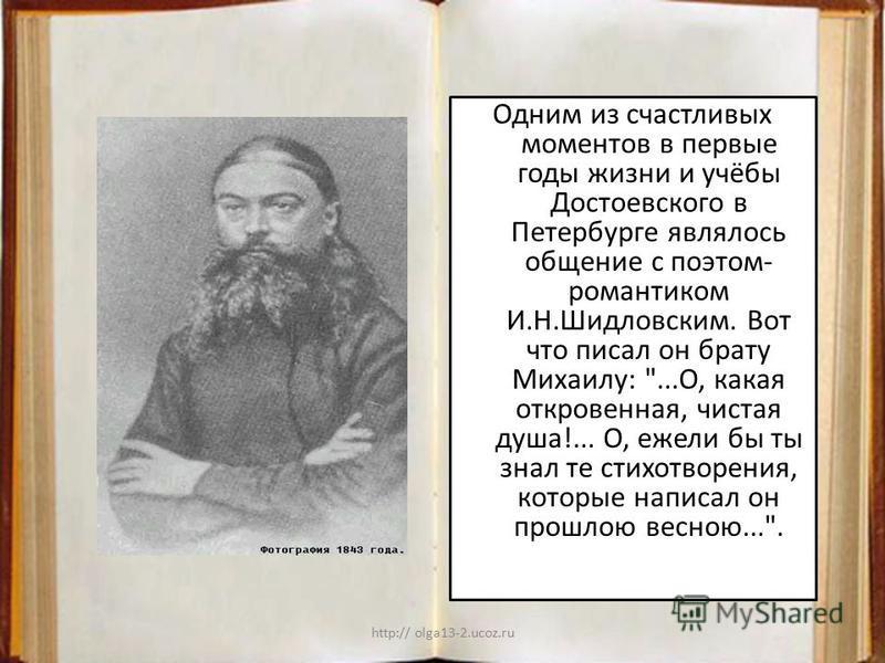 http:// olga13-2.ucoz.ru Одним из счастливых моментов в первые годы жизни и учёбы Достоевского в Петербурге являлось общение с поэтом- романтиком И.Н.Шидловским. Вот что писал он брату Михаилу: