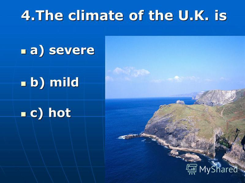 4.The climate of the U.K. is a) severe a) severe b) mild b) mild c) hot c) hot