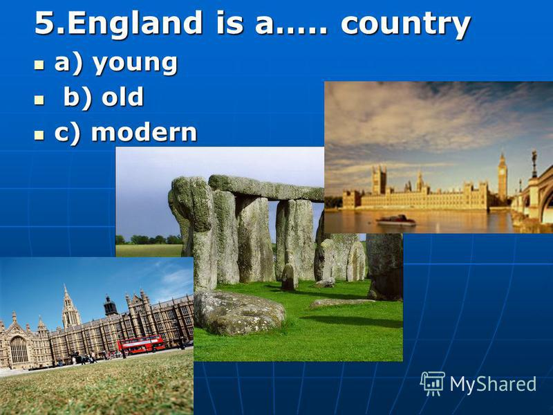 5.England is a….. country a) young a) young b) old b) old c) modern c) modern
